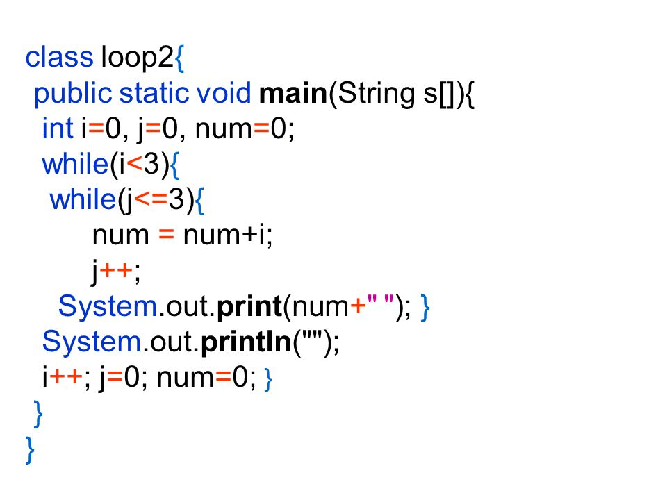 class loop2{ public static void main(String s[]){ int i=0, j=0, num=0; while(i<3){ while(j<=3){ num = num+i;